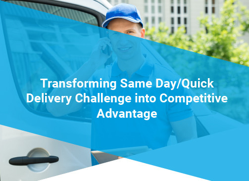 Transforming Same Day/Quick Delivery Challenge into Competitive Advantage